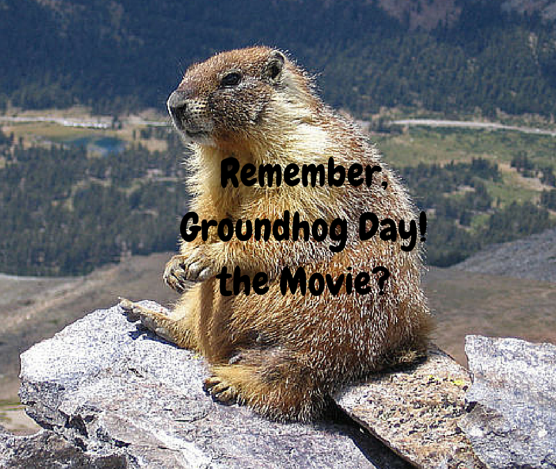 Remember, Groundhog Day, the Movie?